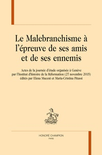 Elena Muceni et Maria-Cristina Pitassi - Le malebranchisme à l'épreuve de ses amis et de ses ennemis - Actes de la journée d'étude tenue à Genève par l'Institut d'histoire de la Réformation (27 novembre 2015).