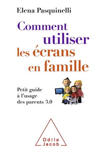 Elena Pasquinelli - Comment utiliser les écrans en famille - Petit guide à l'usage des parents 3.0.