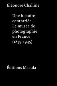 Eléonore Challine - Une histoire contrariée - Le musée de photographie en France (1839-1945).