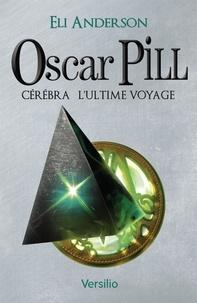 Eli Anderson - Oscar Pill Tome 5 : Cérébra, l'ultime voyage.