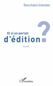Eliane Aubert-Colombani - Et si on parlait d'édition ?.