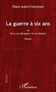 Eliane Aubert-Colombani - La guerre à six ans - De la rue Béranger à la rue Danton.