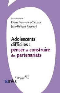 Eliane Bouyssière-Catusse et Jean-Philippe Raynaud - Adolescents difficiles : penser et construire les partenariats.