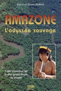 Eliane Dubois et Pierre Dubois - Amazone, l'odyssée sauvage - 7 000 kilomètres sur le plus grand fleuve du monde.