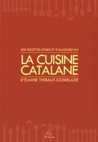 Eliane Thibaut-Comelade - La cuisine catalane - 300 recettes d'hier et d'aujourd'hui.