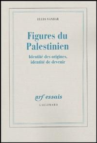 Elias Sanbar - Figures du Palestinien - Identité des origines, identité de devenir.