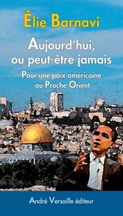 Elie Barnavi - Aujourd'hui, ou peut-être jamais - Pour une paix américaine au Proche-Orient.