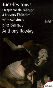 Elie Barnavi et Anthony Rowley - Tuez-les tous ! - La guerre de religion à travers l'histoire VIIe-XXIe siècle.