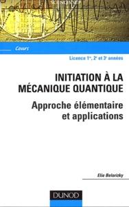 Elie Belorizky - Initiation à la mécanique quantique - Approche élémentaire et applications.
