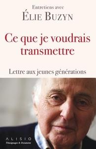 Elie Buzyn - Ce que je voudrais transmettre - Lettre aux jeunes générations.