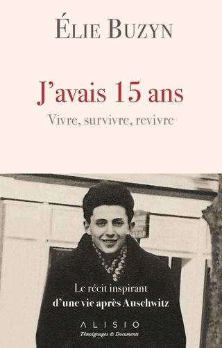 Elie Buzyn - J'avais 15 ans, vivre, survivre, revivre - Le récit inspirant d'une vie après Auschwitz.