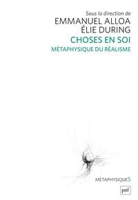 Elie During et Emmanuel Alloa - Choses en soi - Métaphysique du réalisme.