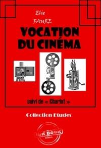 Elie Faure - Vocation du cinéma (suivi de « Charlot ») - édition intégrale.