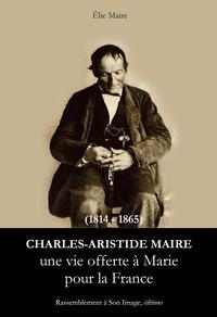 Charles Aristide Maire (1814-1865)- Une vie offerte à Marie pour la France - Elie Maire |