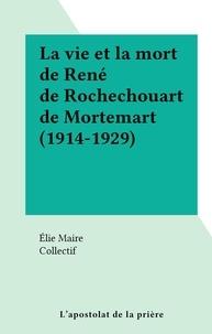 Elie Maire et  Collectif - La vie et la mort de René de Rochechouart de Mortemart (1914-1929).