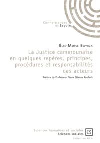 Elie-Moïse Bayiga - La Justice camerounaise en quelques repères, principes, procédures et responsabilités des acteurs.