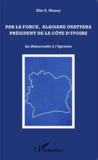 Elie Money - Par la force, Alassane Outtara président de la Côte d'Ivoire - La démocratie à l'épreuve.