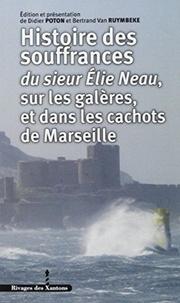 Elie Neau - Histoires des souffrances du sieur Elie Neau, sur les galères, et dans les cachots de Marseille.