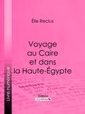 Elie Reclus et  Ligaran - Voyage au Caire et dans la Haute-Égypte.