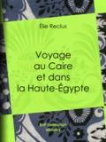 Elie Reclus - Voyage au Caire et dans la Haute-Égypte.