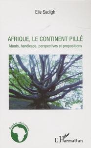 Elie Sadigh - Afrique, le continent pillé - Atouts, handicaps, perspectives et propositions.
