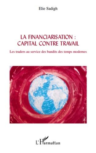 Elie Sadigh - La financiarisation : capital contre travail - Les traders au service des bandits des temps modernes.