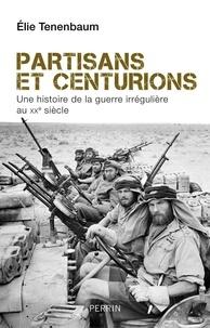 Elie Tenenbaum - Partisans et centurions - Une histoire de la guerre irrégulière au XXe siècle.
