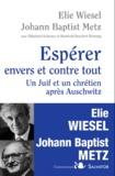 Elie Wiesel et Johann-Baptist Metz - Espérer envers et contre tout - Un juif et un chrétien après Auschwitz.