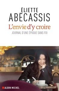 Eliette Abécassis - L'Envie d'y croire - Journal d'une époque sans foi.