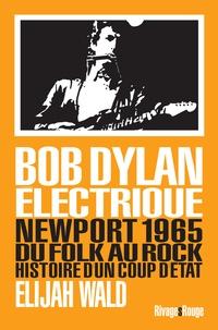 Elijah Wald - Dylan électrique - Newport 1965, du folk au rock, histoire d'un coup d'état.