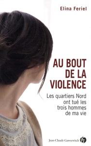 Elina Feriel - Au bout de la violence - Les quartiers Nords ont tué les trois hommes de ma vie.