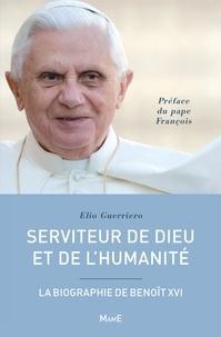 Elio Guerriero et Alexandre Joly - Serviteur de Dieu et de l'humanité - La biographie de Benoît XVI.