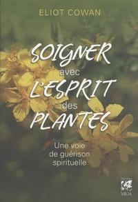 Soigner avec l'esprit des plantes- Une voie de guérison spirituelle - Eliot Cowan |