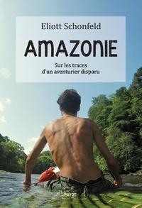 Eliott Schonfeld - Amazonie - Sur les traces d'un aventurier disparu.