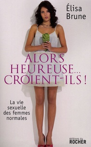 Elisa Brune - Alors heureuse... croient-ils ! - La vie sexuelle des femmes normales.