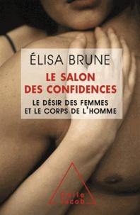 Elisa Brune - Salon des confidences (Le) - Le désir des femmes et le corps de l'homme.