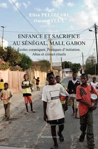 Elisa Pelizzari et Omar Sylla - Enfance et sacrifice au Sénégal, Mali, Gabon - Ecoles coraniques. Pratiques d'initiation. Abus et crimes rituels.
