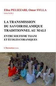 Elisa Pelizzari et Omar Sylla - La transmission du savoir islamique traditionnel au Mali - Entre soufisme Tijani et écoles coraniques.