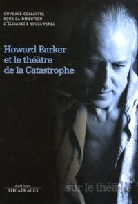 Elisabeth Angel-Perez et  Collectif - Howard Barker et le théâtre de la Catastrophe.