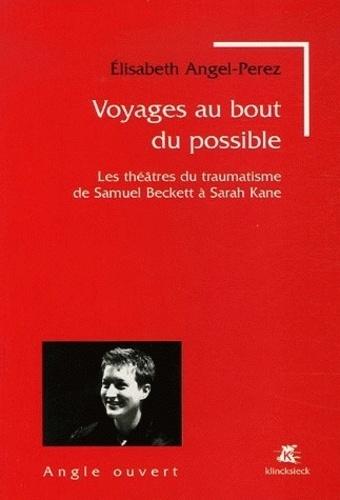 Elisabeth Angel-Perez - Voyages au bout du possible - Les théâtres du traumatisme de Samuel Beckett à Sarah Kane.