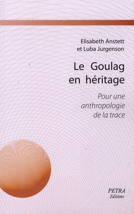 Elisabeth Anstett et Luba Jurgenson - Le Goulag en héritage - Pour une anthropologie de la trace.