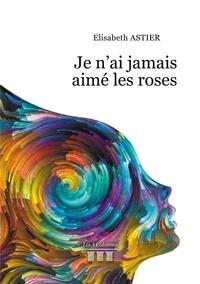 Elisabeth Astier - Je n'ai jamais aimé les roses.