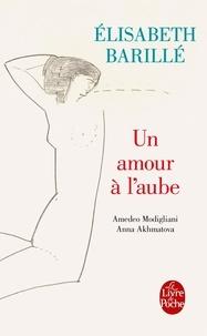 Elisabeth Barillé - Un amour à l'aube - Amedeo Modigliani - Anna Akhmatova.