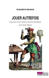 Elisabeth Belmas - Jouer autrefois - Essai sur le jeu dans la France moderne (XVIe-XVIIIe siècle).