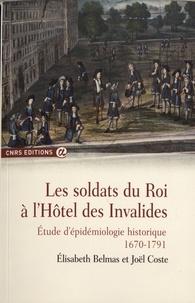 Elisabeth Belmas et Joël Coste - Les soldats du roi à l'Hôtel des Invalides - Etude d'épidémiologie historique (1670-1791).