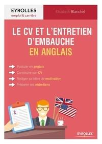 Elisabeth Blanchet - Le guide du CV et de l'entretien d'embauche en anglais - Postuler en anglais, construire son CV, rédiger sa lettre de motivation, préparer ses entretiens.