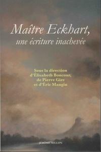 Elisabeth Boncour et Pierre Gire - Maître Eckhart, une écriture inachevée - Nouvelles perspectives théologiques, philosophiques et littéraires.