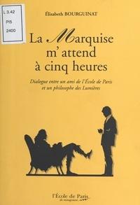 Elisabeth Bourguinat - La Marquise m'attend à cinq heures : Dialogue entre un ami de l'École de Paris et un philosophe des Lumières.