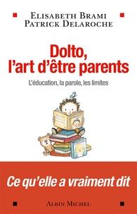 Elisabeth Brami et Patrick Delaroche - Dolto, l'art d'être parents - L'éducation, la parole, les limites.