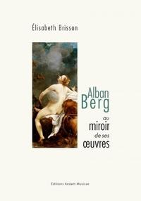 Elisabeth Brisson - Alban Berg au miroir de ses oeuvres.
